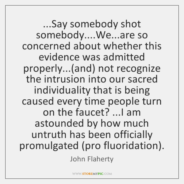 ...Say somebody shot somebody....We...are so concerned about whether this evidence ...