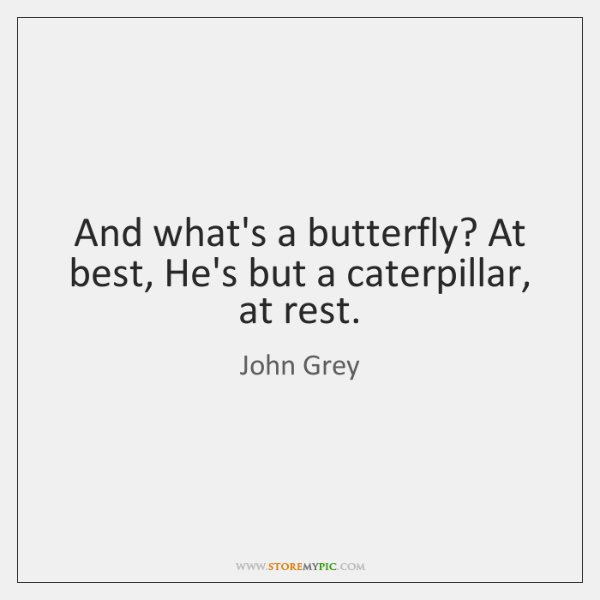 And what's a butterfly? At best, He's but a caterpillar, at rest.