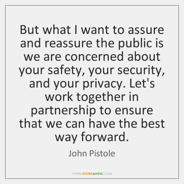 But what I want to assure and reassure the public is we ...