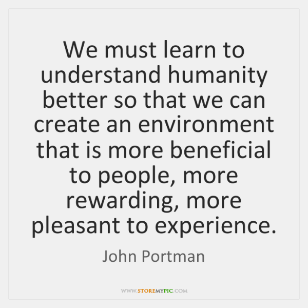 We must learn to understand humanity better so that we can create ...