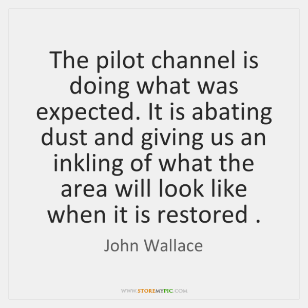 The pilot channel is doing what was expected. It is abating dust ...