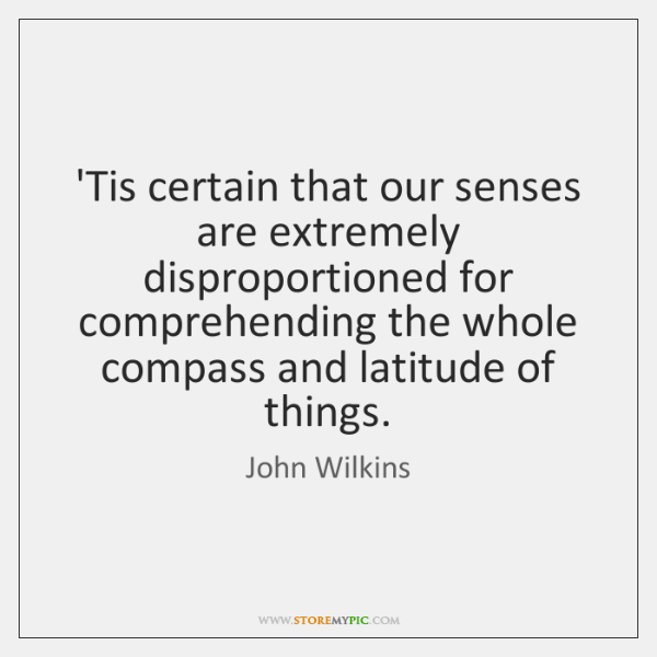 'Tis certain that our senses are extremely disproportioned for comprehending the whole ...