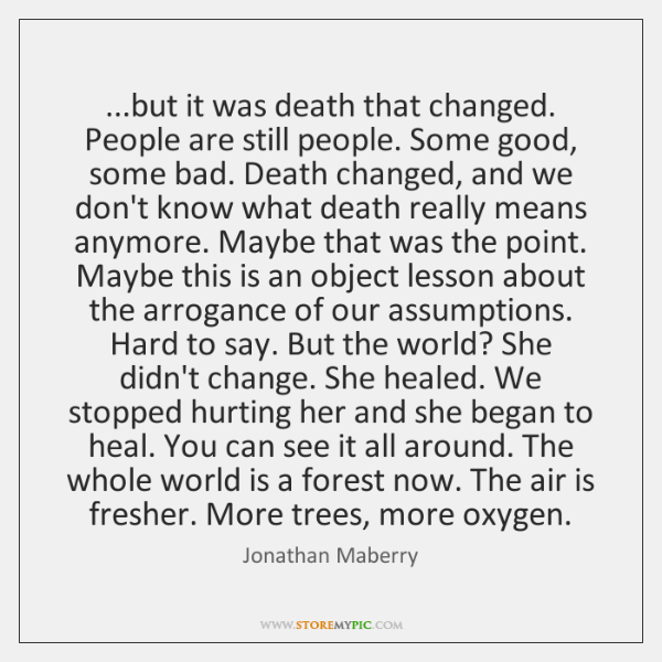 ...but it was death that changed. People are still people. Some good, ...
