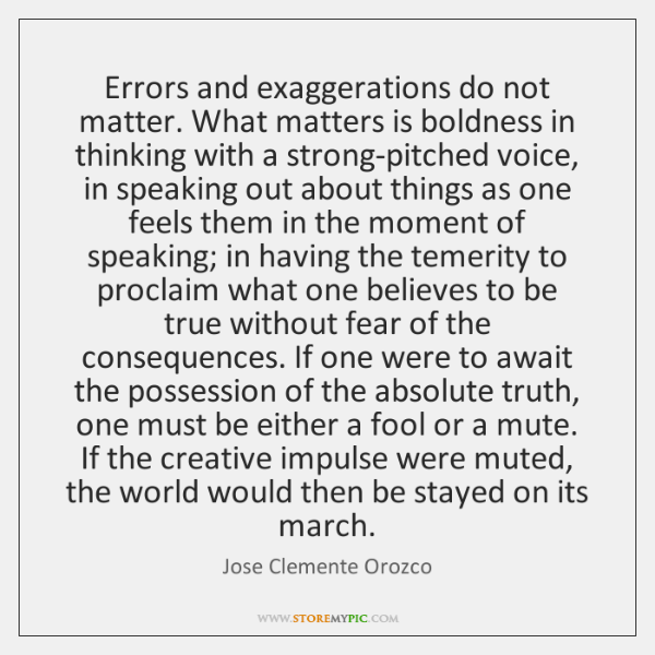 Errors and exaggerations do not matter. What matters is boldness in thinking ...