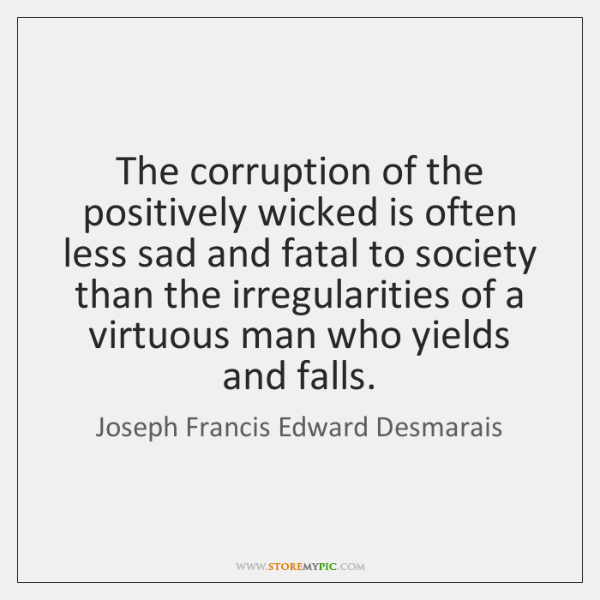 The corruption of the positively wicked is often less sad and fatal ...