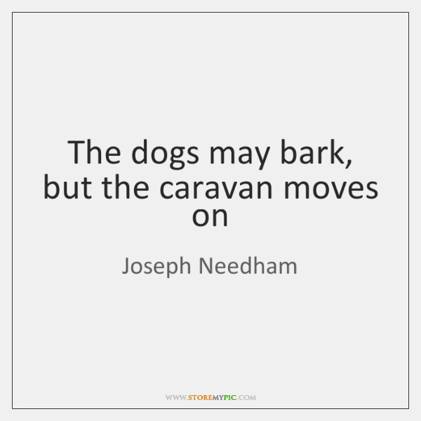 The dogs may bark, but the caravan moves on