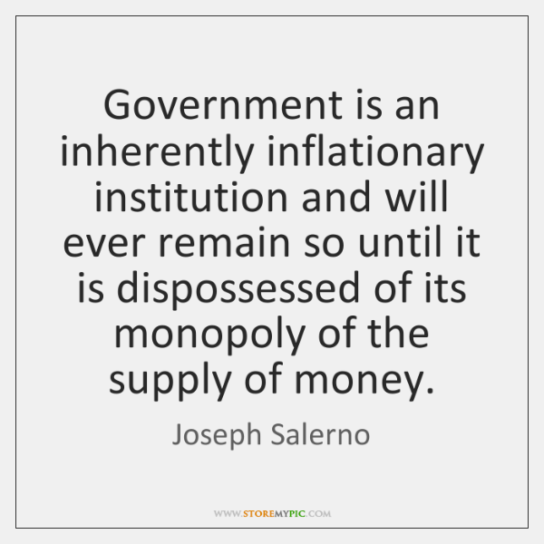 Government is an inherently inflationary institution and will ever remain so until ...