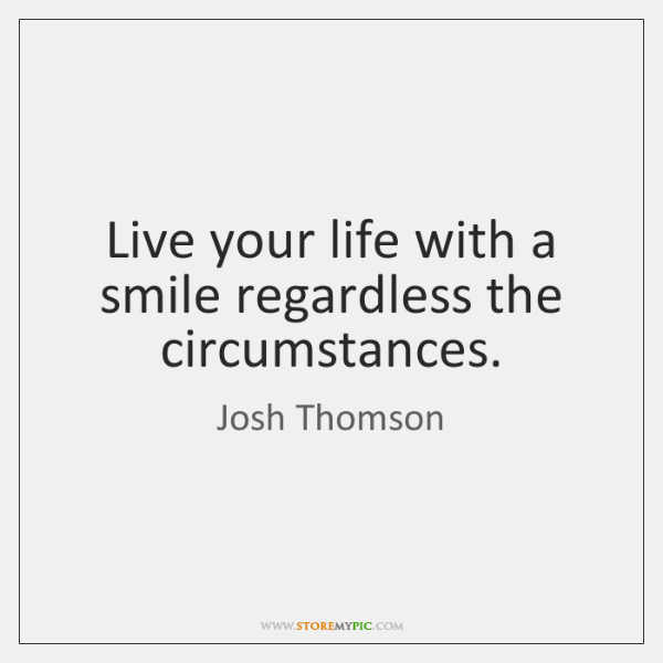 Live your life with a smile regardless the circumstances.