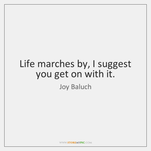 Life marches by, I suggest you get on with it.