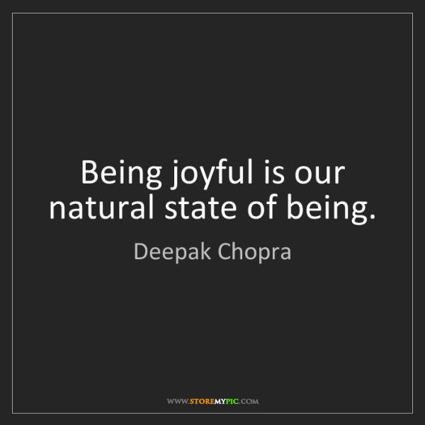 Deepak Chopra: Being joyful is our natural state of being.