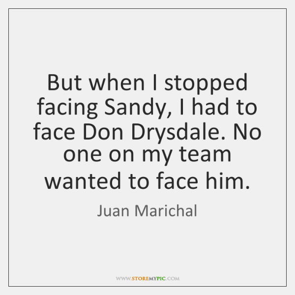 But when I stopped facing Sandy, I had to face Don Drysdale. ...
