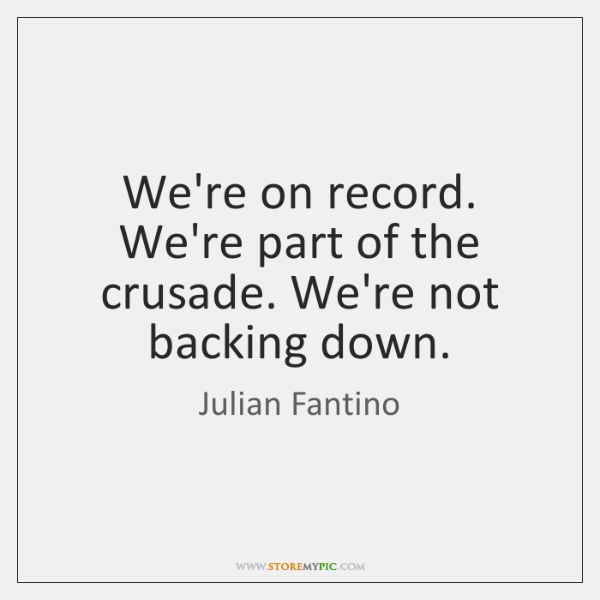 We're on record. We're part of the crusade. We're not backing down.