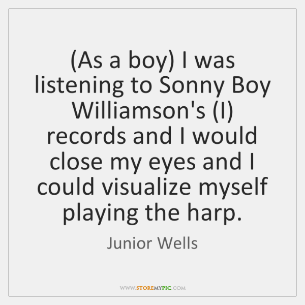 (As a boy) I was listening to Sonny Boy Williamson's (I) records ...