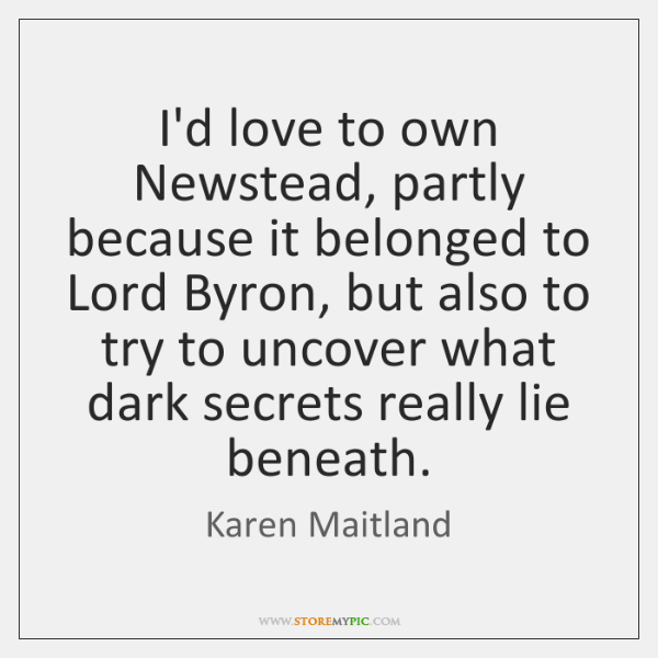 I'd love to own Newstead, partly because it belonged to Lord Byron, ...