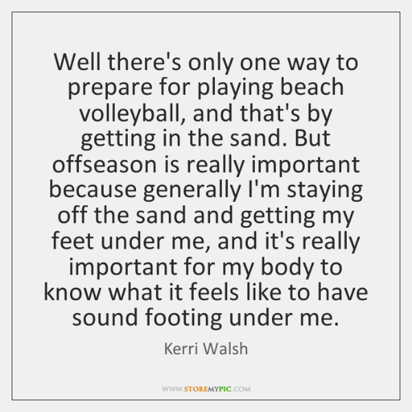 Well there's only one way to prepare for playing beach volleyball, and ...