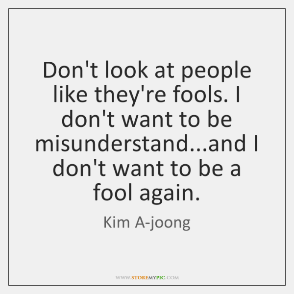 Don't look at people like they're fools. I don't want to be ...