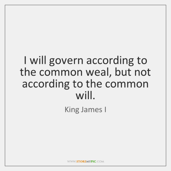 I will govern according to the common weal, but not according to ...