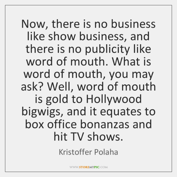 Now, there is no business like show business, and there is no ...