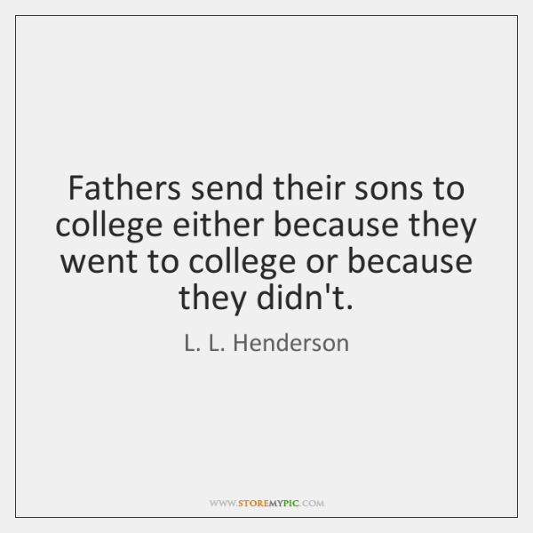 Fathers send their sons to college either because they went to college ...