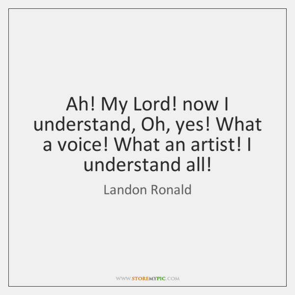 Ah! My Lord! now I understand, Oh, yes! What a voice! What ...