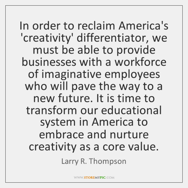 In order to reclaim America's 'creativity' differentiator, we must be able to ...
