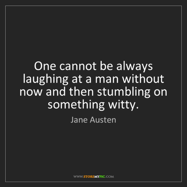 Jane Austen: One cannot be always laughing at a man without now and...