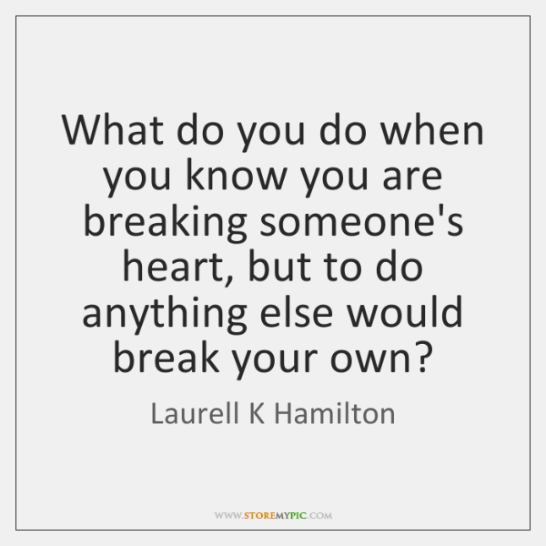 What do you do when you know you are breaking someone's heart, ...