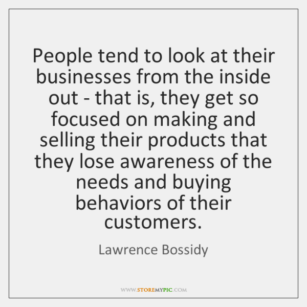 People tend to look at their businesses from the inside out - ...