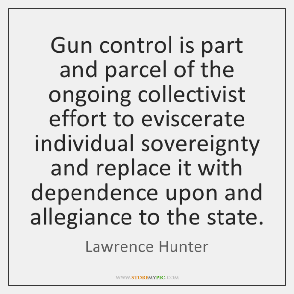 Gun control is part and parcel of the ongoing collectivist effort to ...