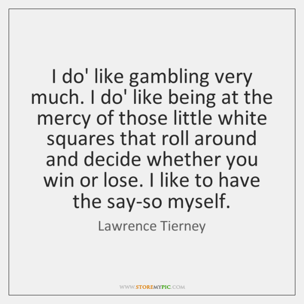 I do' like gambling very much. I do' like being at the ...