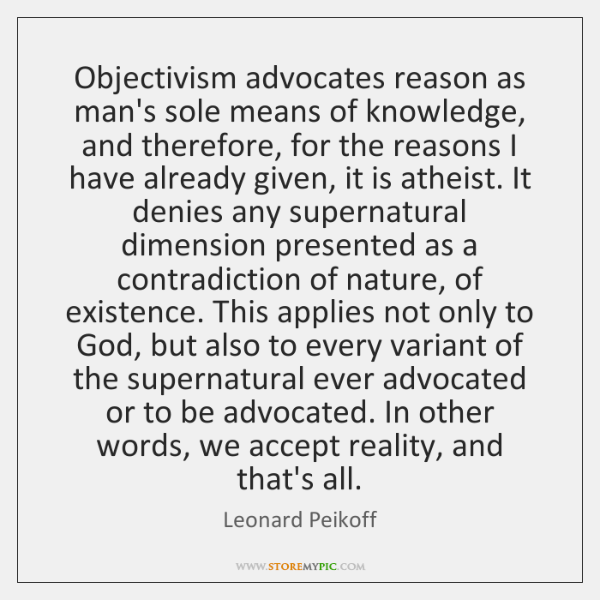 Objectivism advocates reason as man's sole means of knowledge, and therefore, for ...