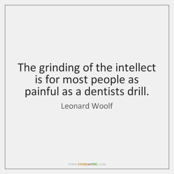 The grinding of the intellect is for most people as painful as ...