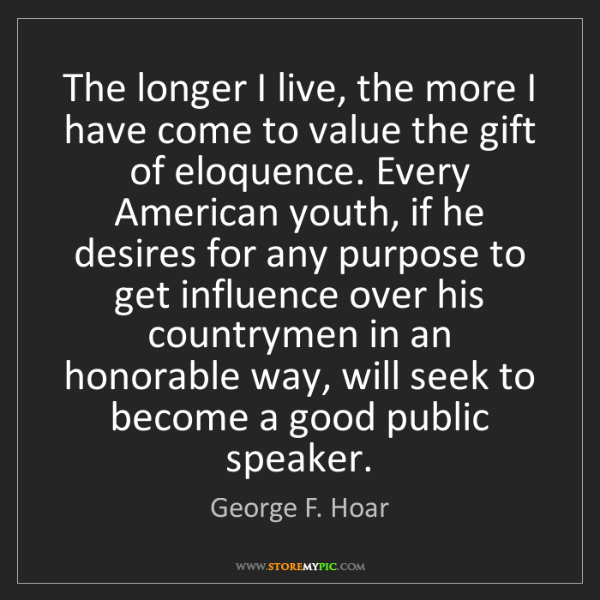 George F. Hoar: The longer I live, the more I have come to value the...