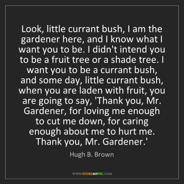 Hugh B. Brown: Look, little currant bush, I am the gardener here, and...