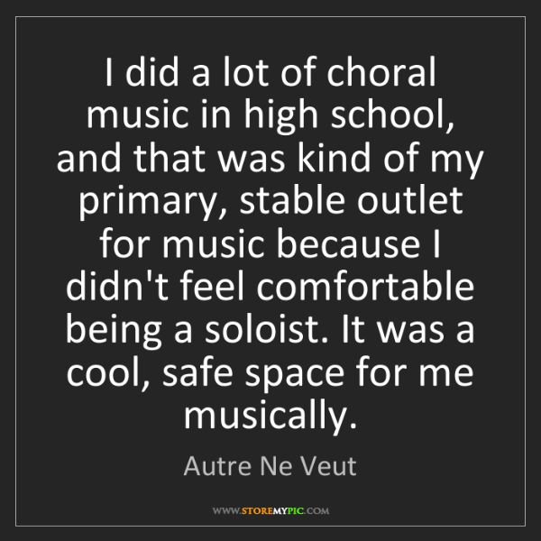Autre Ne Veut: I did a lot of choral music in high school, and that...