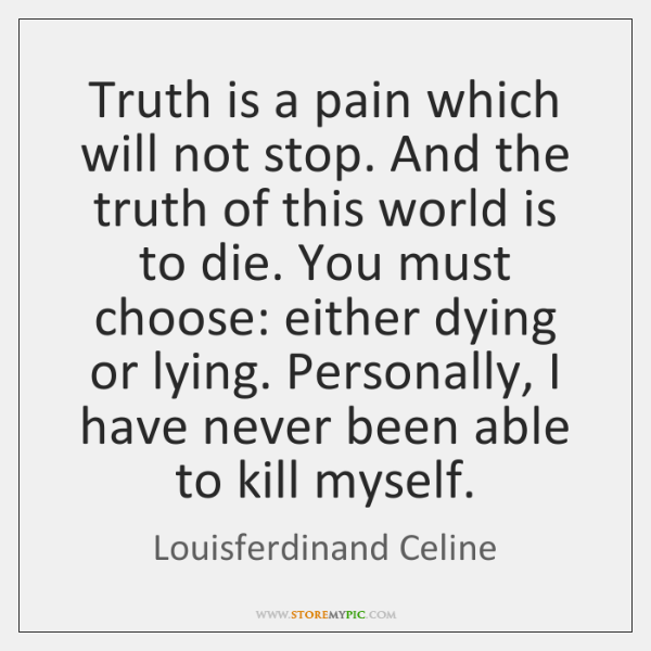 Truth is a pain which will not stop. And the truth of ...