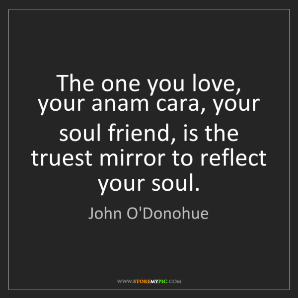 John O'Donohue: The one you love, your anam cara, your soul friend, is...