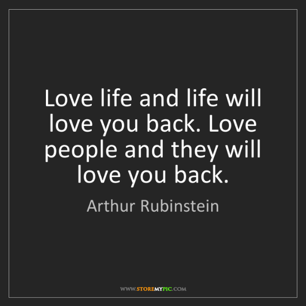 Arthur Rubinstein: Love life and life will love you back. Love people and...