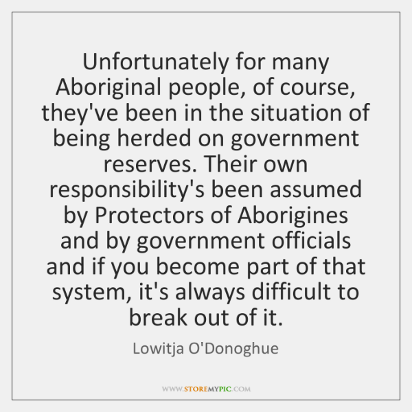 Unfortunately for many Aboriginal people, of course, they've been in the situation ...