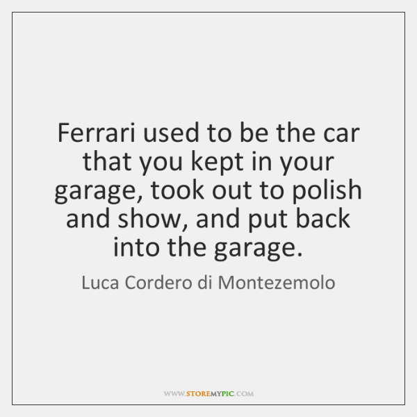 Ferrari used to be the car that you kept in your garage, ...