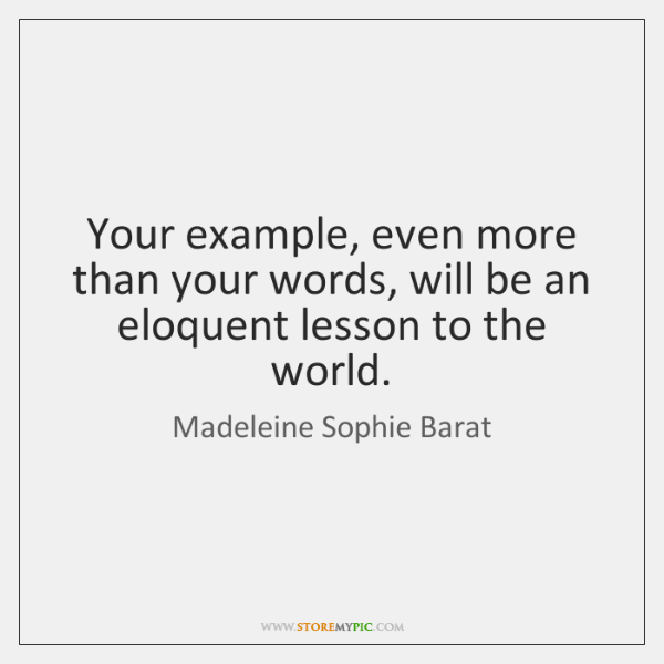 Your example, even more than your words, will be an eloquent lesson ...