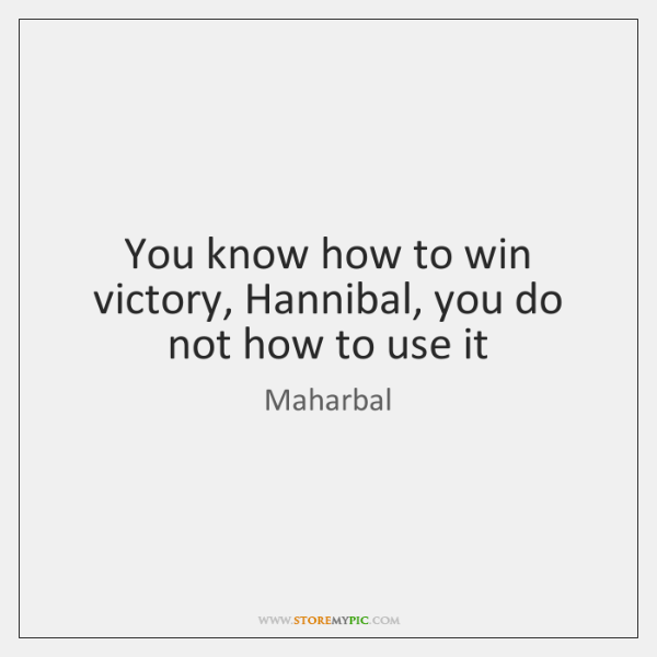 You know how to win victory, Hannibal, you do not how to ...