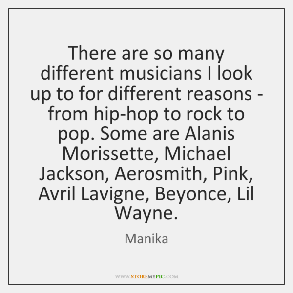 There are so many different musicians I look up to for different ...