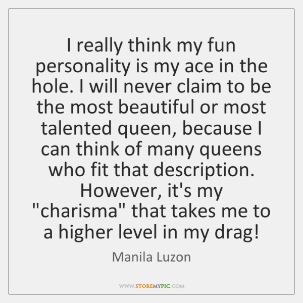 I really think my fun personality is my ace in the hole. ...