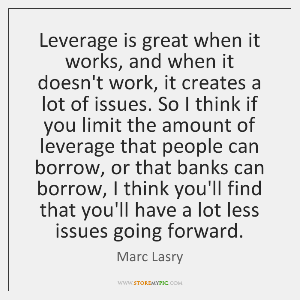 Leverage is great when it works, and when it doesn't work, it ...