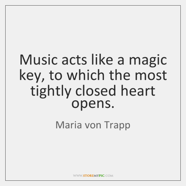 Music acts like a magic key, to which the most tightly closed ...