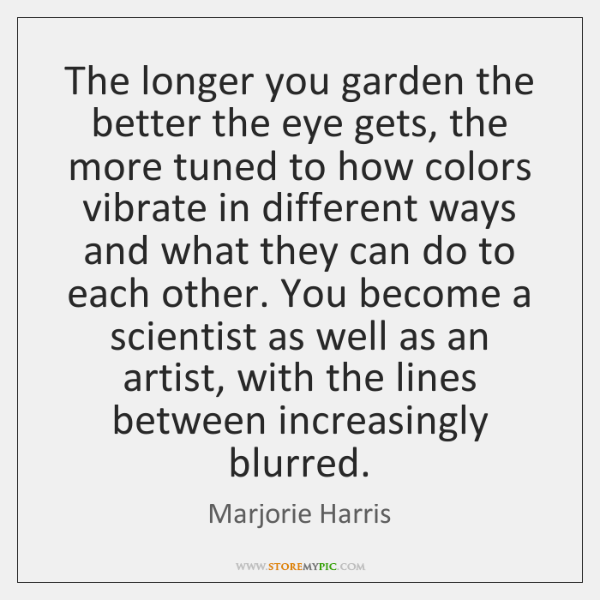The longer you garden the better the eye gets, the more tuned ...