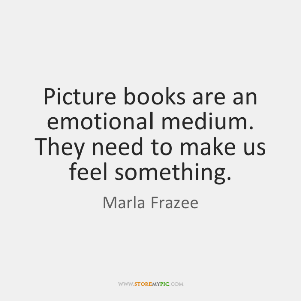 Picture books are an emotional medium. They need to make us feel ...