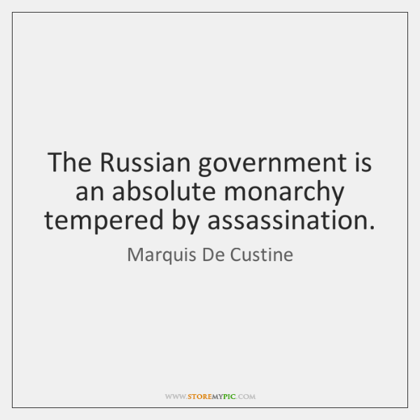 The Russian government is an absolute monarchy tempered by assassination.