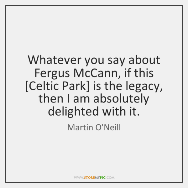 Whatever you say about Fergus McCann, if this [Celtic Park] is the ...